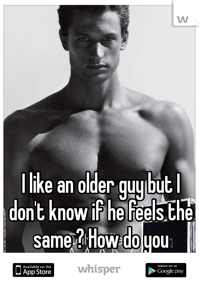 I like an older guy but I don't know if he feels the same ? How do you know ???