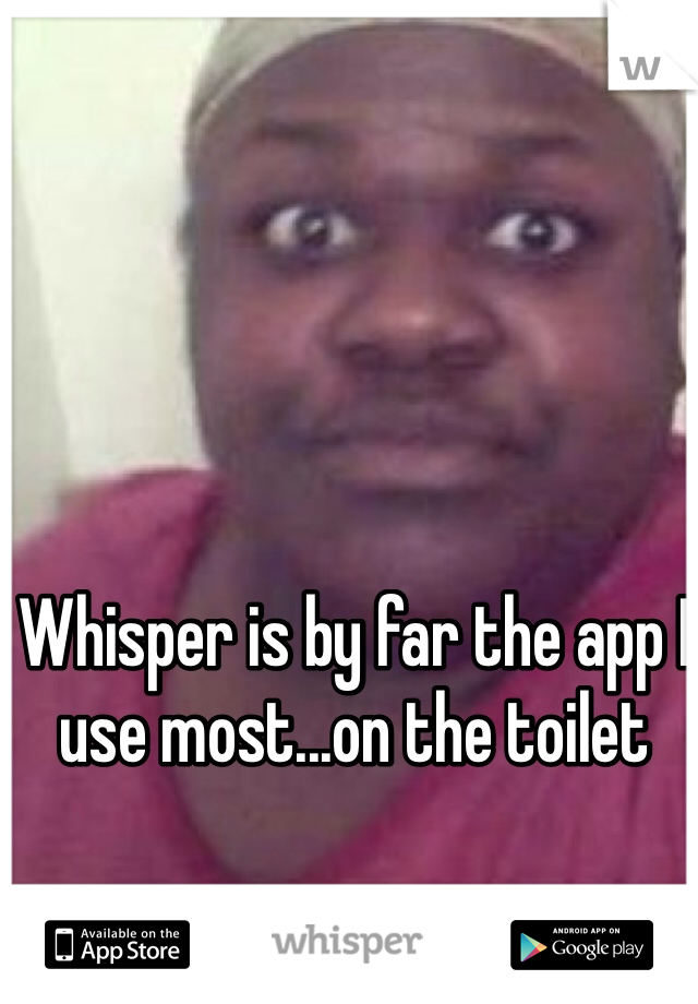 Whisper is by far the app I use most...on the toilet