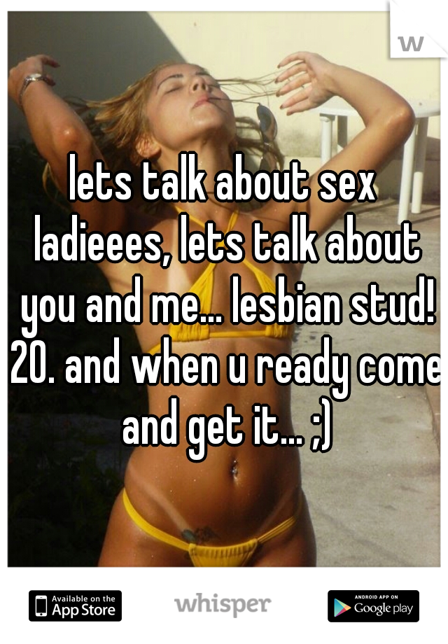 lets talk about sex ladieees, lets talk about you and me... lesbian stud! 20. and when u ready come and get it... ;)