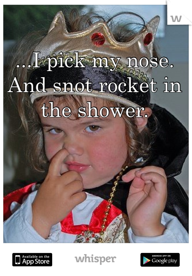 ...I pick my nose. And snot rocket in the shower.