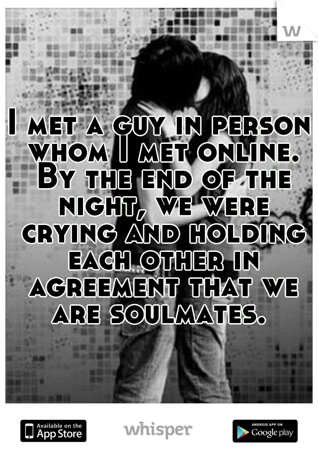 I met a guy in person whom I met online. By the end of the night, we were crying and holding each other in agreement that we are soulmates.