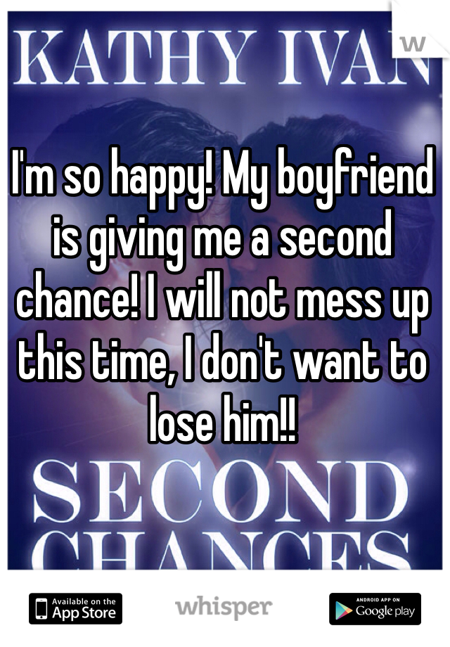 I'm so happy! My boyfriend is giving me a second chance! I will not mess up this time, I don't want to lose him!!