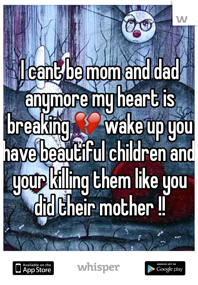 I cant be mom and dad anymore my heart is breaking 💔 wake up you have beautiful children and your killing them like you did their mother !!
