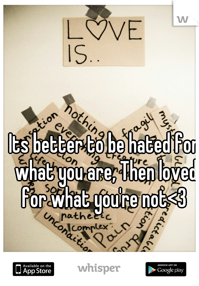 Its better to be hated for what you are, Then loved for what you're not<3