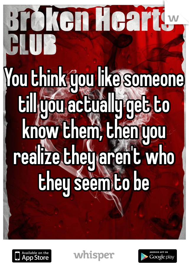 You think you like someone till you actually get to know them, then you realize they aren't who they seem to be