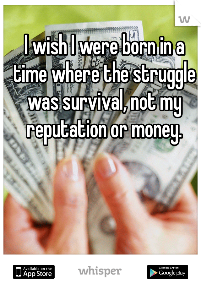 I wish I were born in a time where the struggle was survival, not my reputation or money.