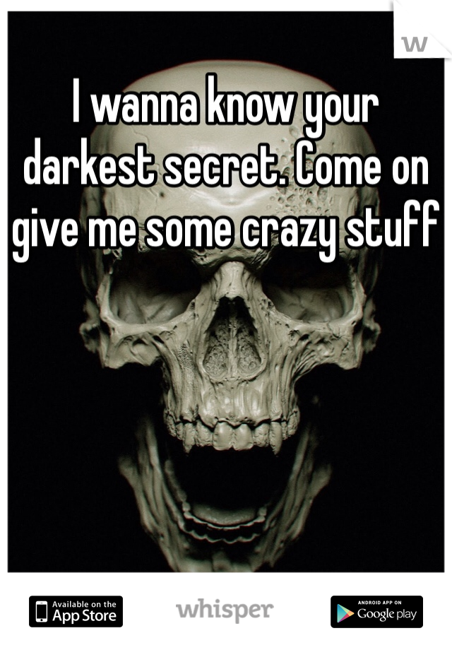 I wanna know your darkest secret. Come on give me some crazy stuff