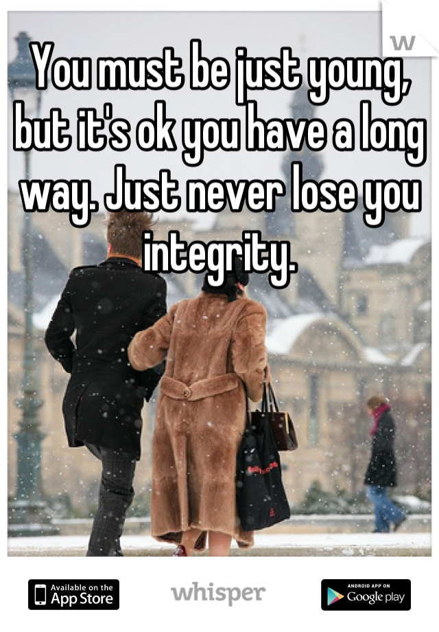You must be just young, but it's ok you have a long way. Just never lose you integrity.