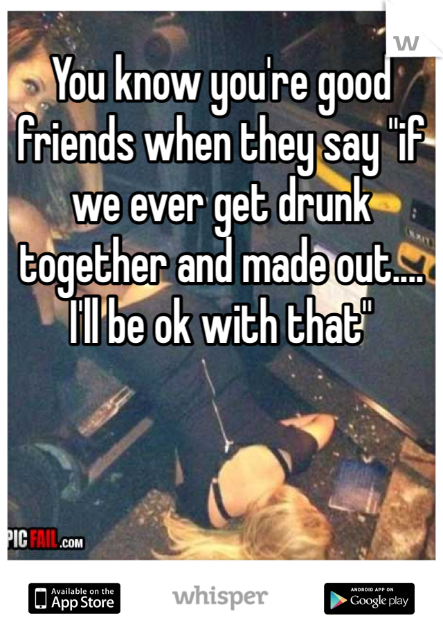 "You know you're good friends when they say ""if we ever get drunk together and made out.... I'll be ok with that"""
