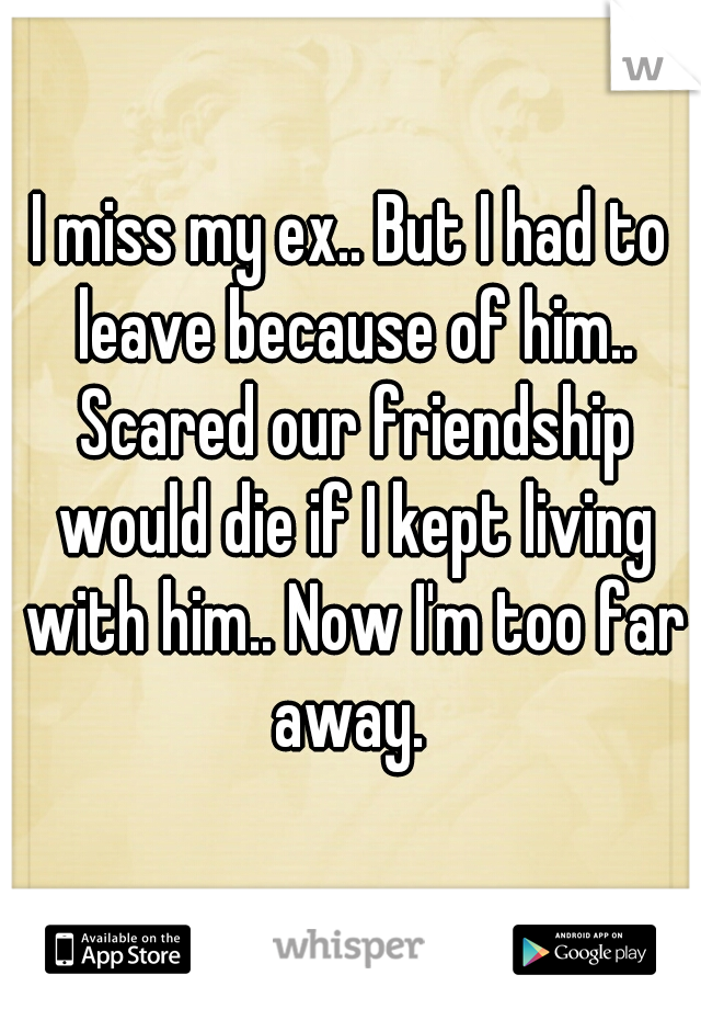 I miss my ex.. But I had to leave because of him.. Scared our friendship would die if I kept living with him.. Now I'm too far away.