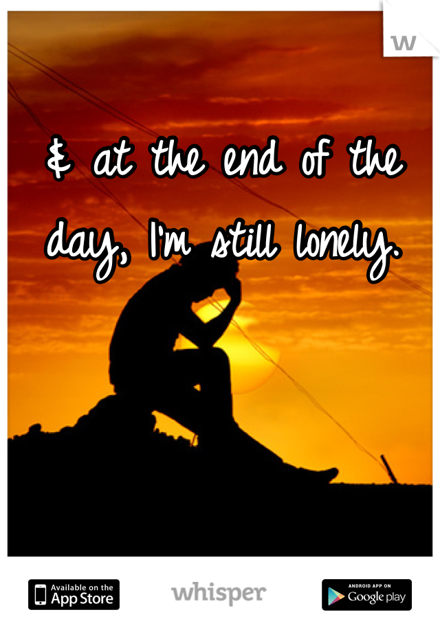 & at the end of the day, I'm still lonely.