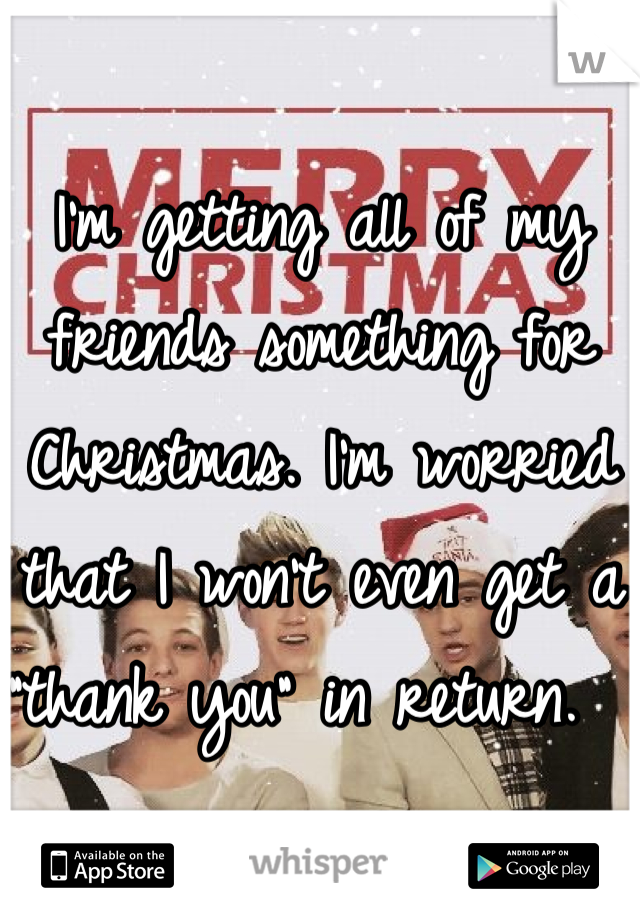 """I'm getting all of my friends something for Christmas. I'm worried that I won't even get a """"thank you"""" in return."""