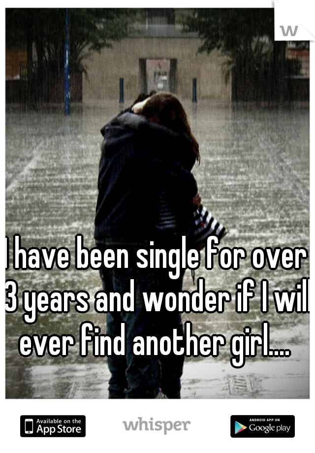 I have been single for over 3 years and wonder if I will ever find another girl....