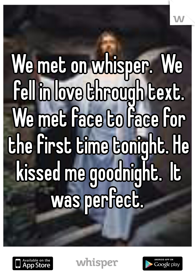 We met on whisper.  We fell in love through text. We met face to face for the first time tonight. He kissed me goodnight.  It was perfect.