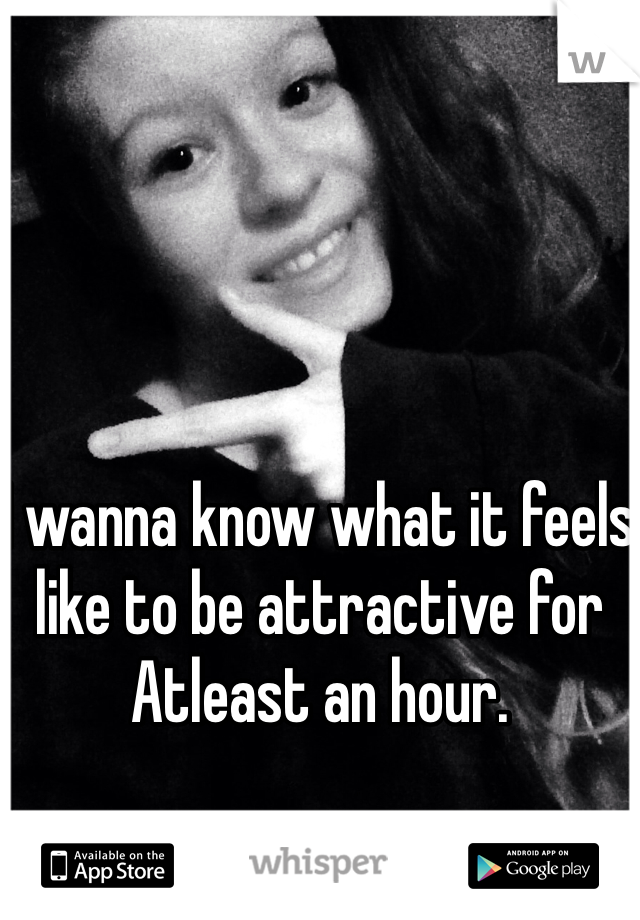 I wanna know what it feels like to be attractive for Atleast an hour.