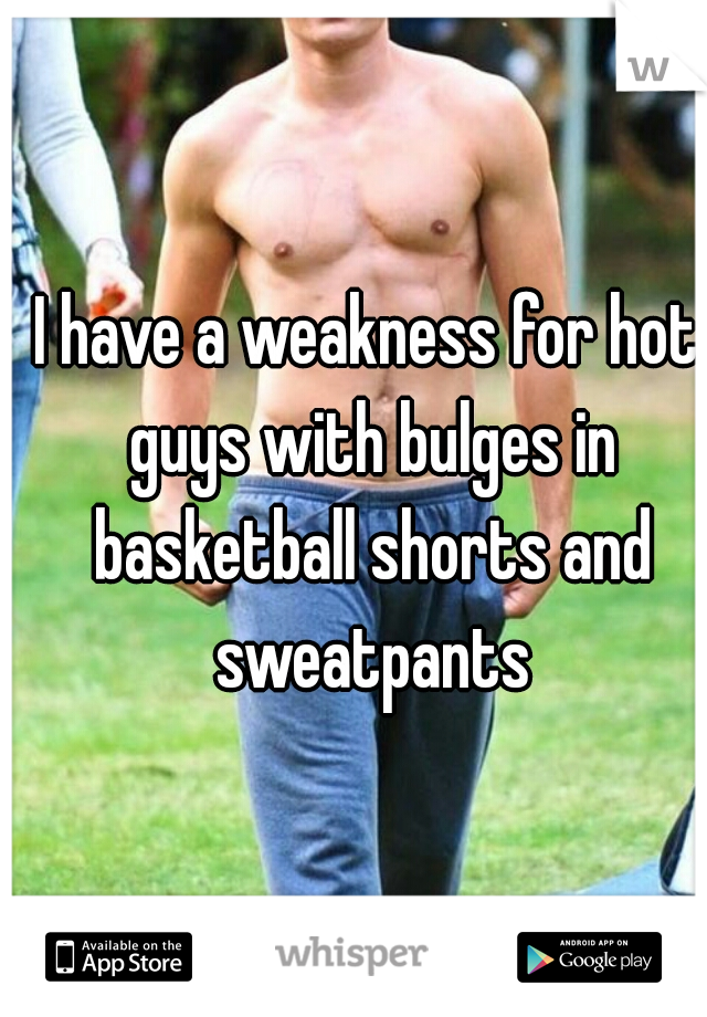 I have a weakness for hot guys with bulges in basketball shorts and sweatpants