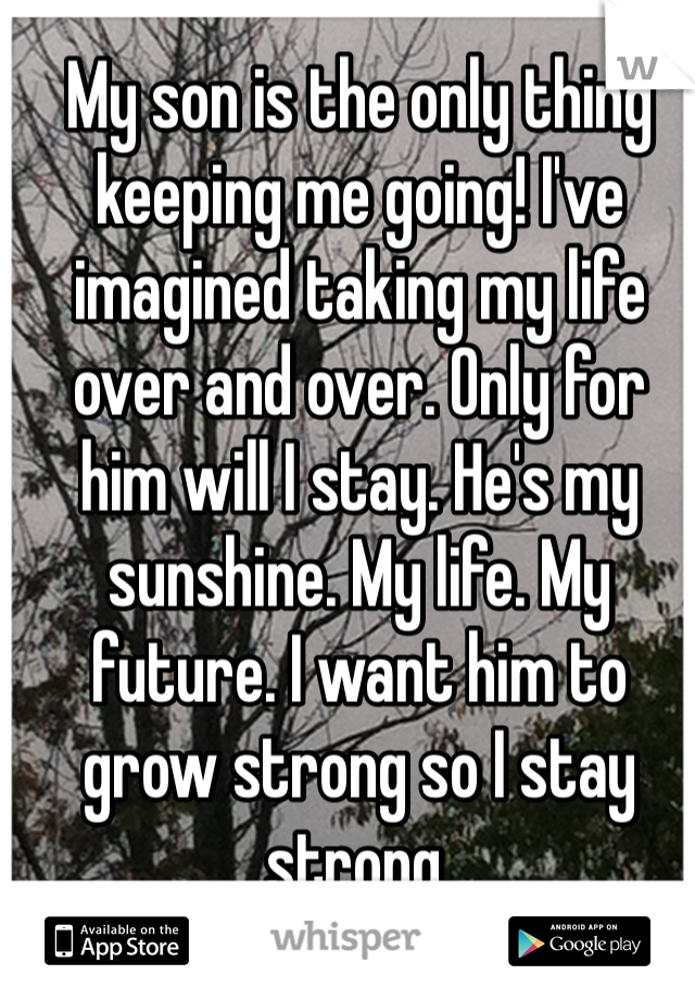 My son is the only thing keeping me going! I've imagined taking my life over and over. Only for him will I stay. He's my sunshine. My life. My future. I want him to grow strong so I stay strong.
