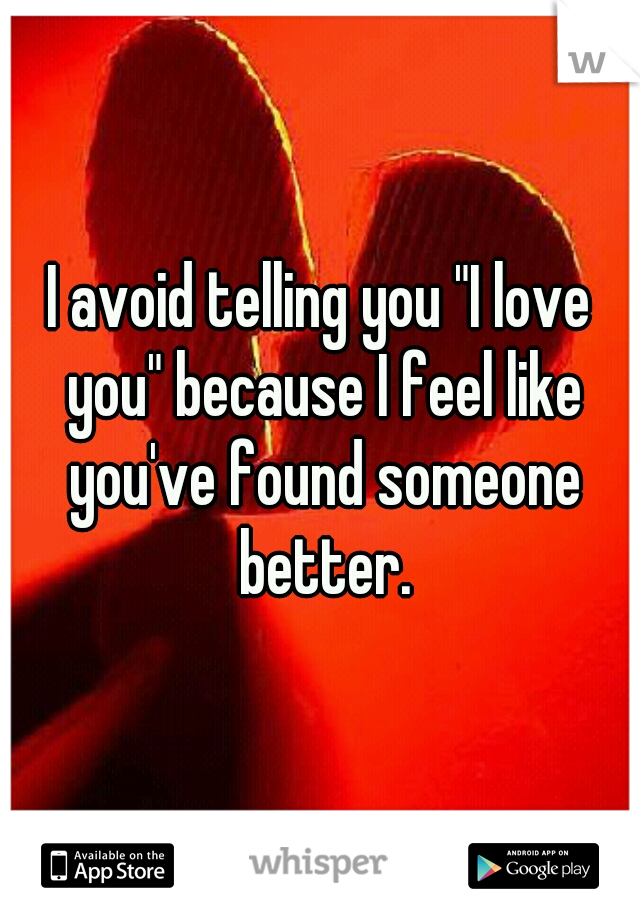 """I avoid telling you """"I love you"""" because I feel like you've found someone better."""