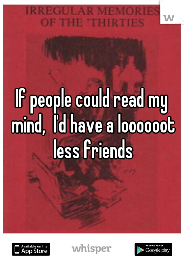 If people could read my mind,  I'd have a loooooot less friends
