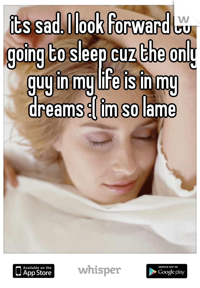 its sad. I look forward to going to sleep cuz the only guy in my life is in my dreams :( im so lame