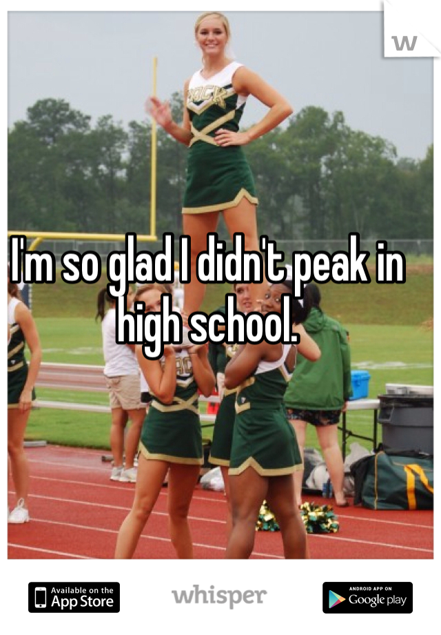 I'm so glad I didn't peak in high school.