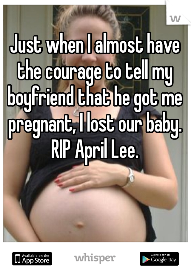 Just when I almost have the courage to tell my boyfriend that he got me pregnant, I lost our baby. RIP April Lee.
