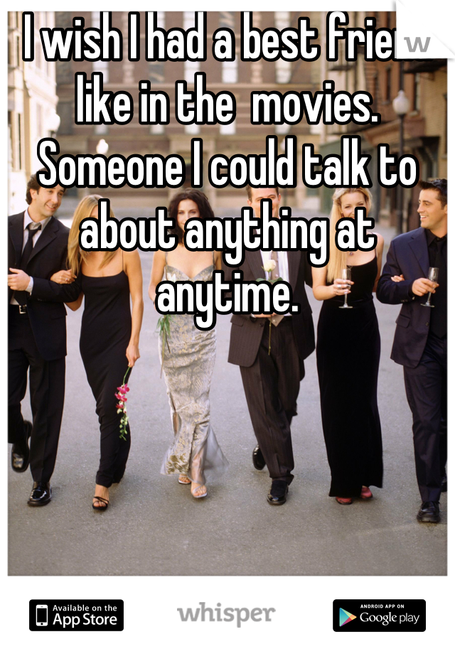 I wish I had a best friend like in the  movies. Someone I could talk to about anything at anytime.