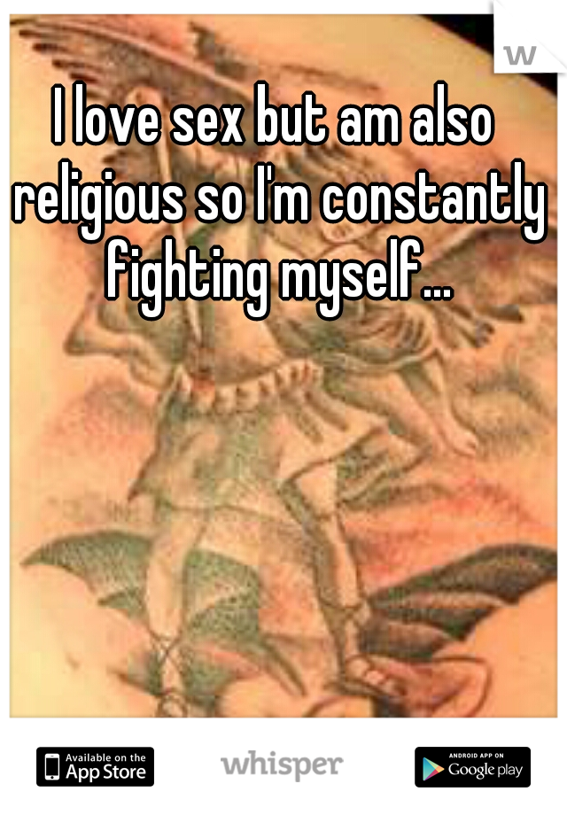 I love sex but am also religious so I'm constantly fighting myself...