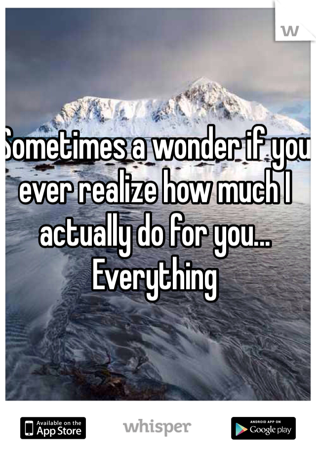 Sometimes a wonder if you ever realize how much I actually do for you... Everything