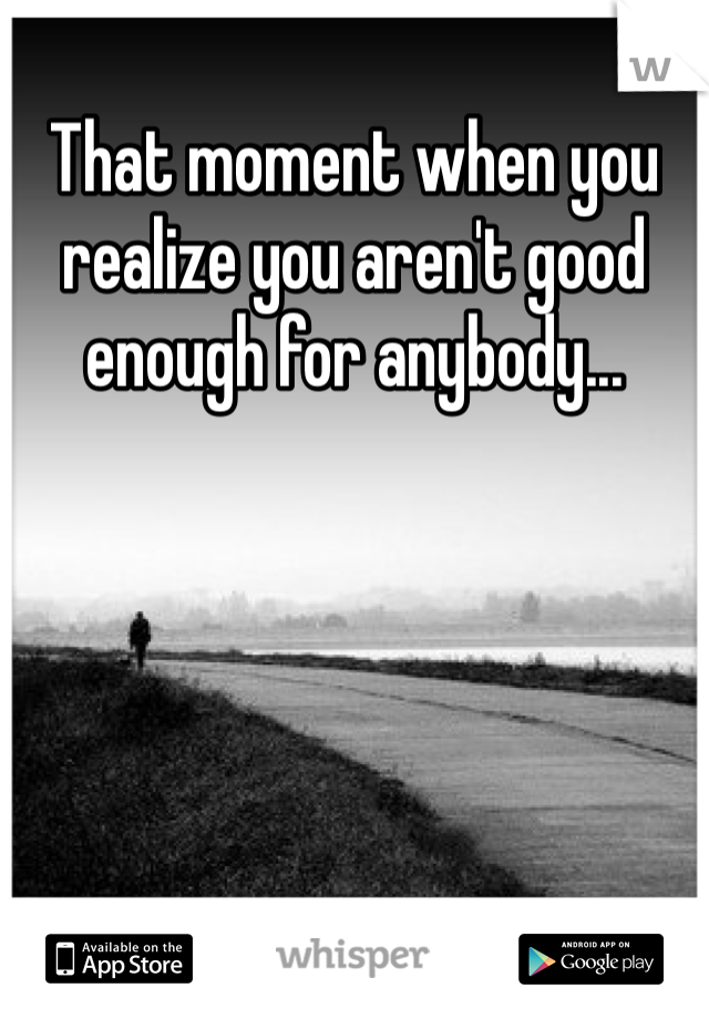 That moment when you realize you aren't good enough for anybody...