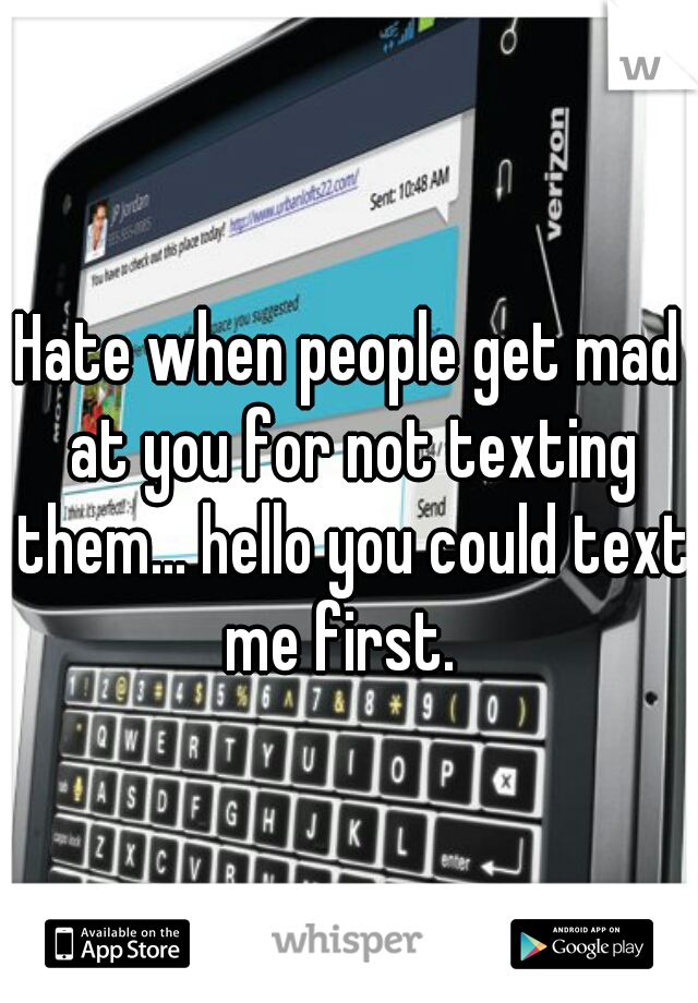 Hate when people get mad at you for not texting them... hello you could text me first.