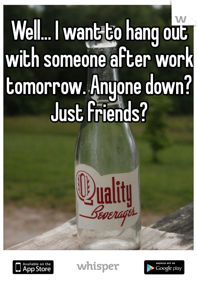 Well... I want to hang out with someone after work tomorrow. Anyone down? Just friends?