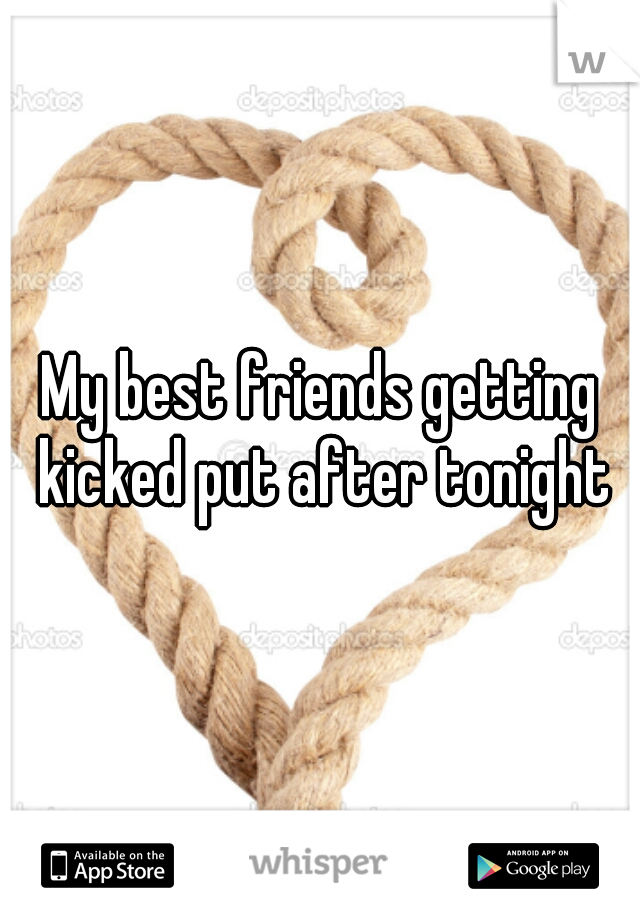 My best friends getting kicked put after tonight