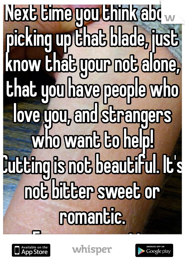 Next time you think about picking up that blade, just know that your not alone, that you have people who love you, and strangers who want to help! Cutting is not beautiful. It's not bitter sweet or romantic.  -From an ex-cutter