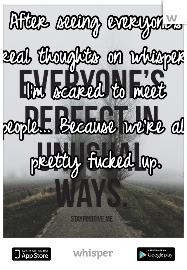 After seeing everyone's real thoughts on whisper I'm scared to meet people... Because we're all pretty fucked up.