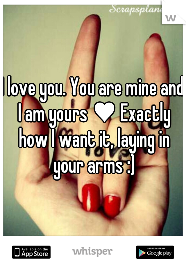 I love you. You are mine and I am yours ♥ Exactly how I want it, laying in your arms :)