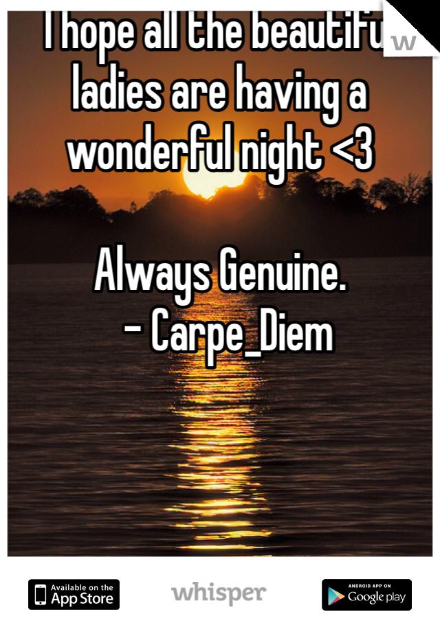 I hope all the beautiful ladies are having a wonderful night <3  Always Genuine.   - Carpe_Diem