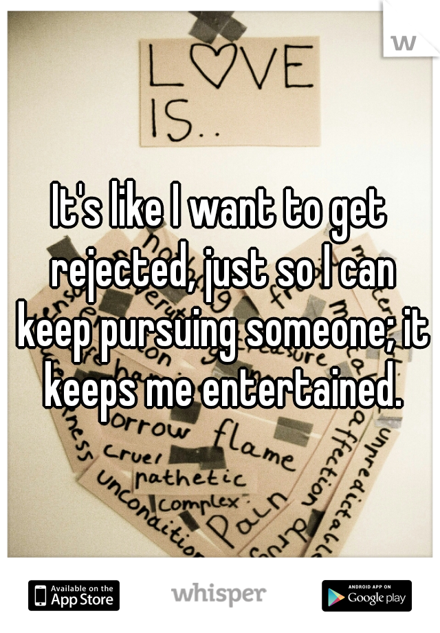It's like I want to get rejected, just so I can keep pursuing someone; it keeps me entertained.