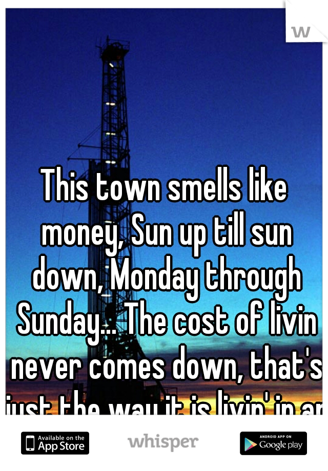 This town smells like money, Sun up till sun down, Monday through Sunday... The cost of livin never comes down, that's just the way it is livin' in an oil field town.