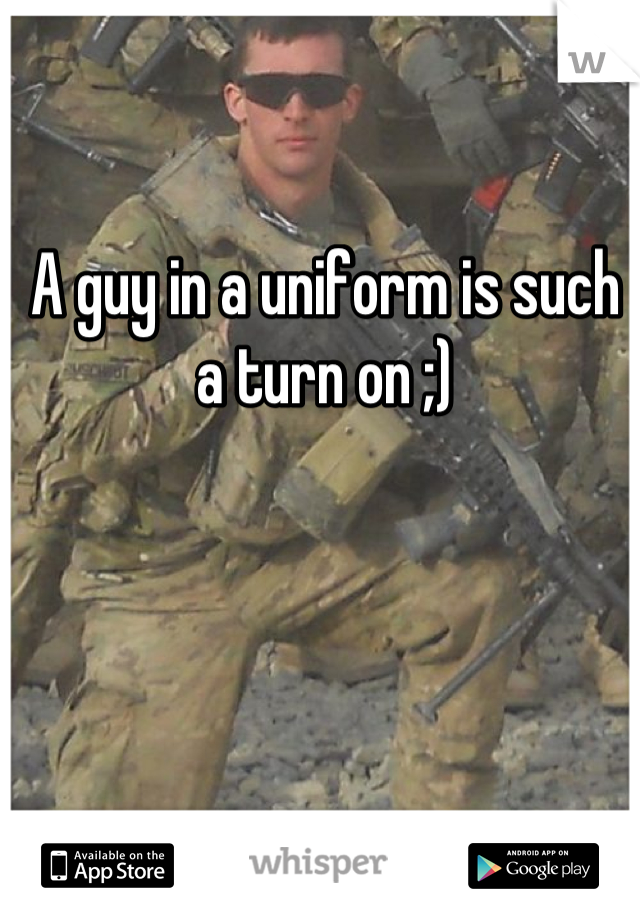 A guy in a uniform is such a turn on ;)