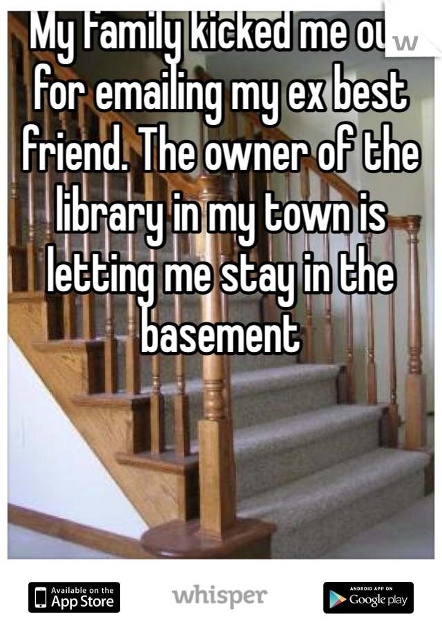 My family kicked me out for emailing my ex best friend. The owner of the library in my town is letting me stay in the basement