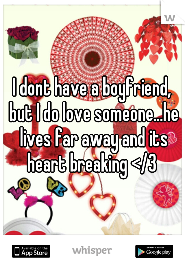 I dont have a boyfriend, but I do love someone...he lives far away and its heart breaking </3