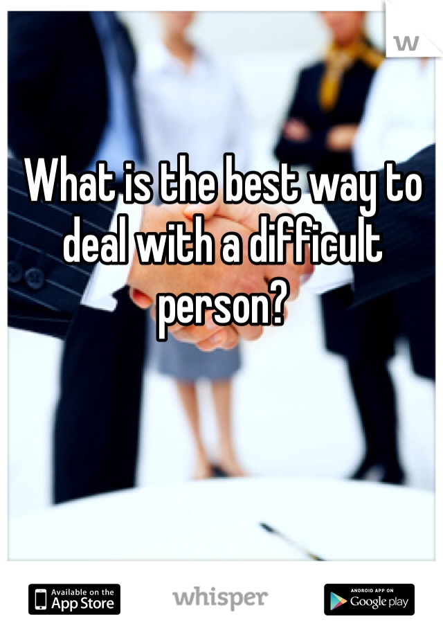What is the best way to deal with a difficult person?