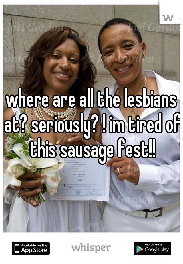 where are all the lesbians at? seriously? ! im tired of this sausage fest!!