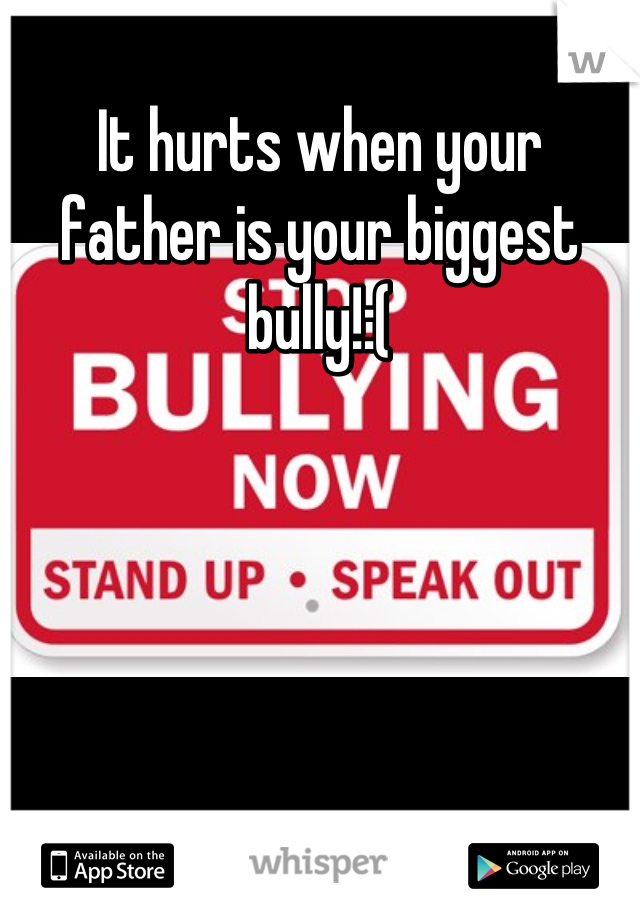 It hurts when your father is your biggest bully!:(