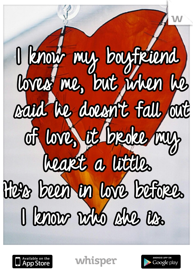 I know my boyfriend loves me, but when he said he doesn't fall out of love, it broke my heart a little.  He's been in love before.  I know who she is.