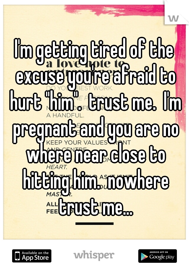 """I'm getting tired of the excuse you're afraid to hurt """"him"""".  trust me.  I'm pregnant and you are no where near close to hitting him.  nowhere trust me..."""