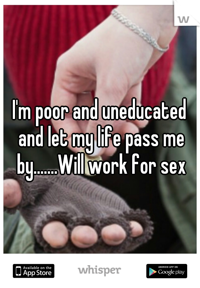 I'm poor and uneducated and let my life pass me by.......Will work for sex