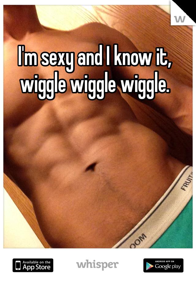 I'm sexy and I know it, wiggle wiggle wiggle.