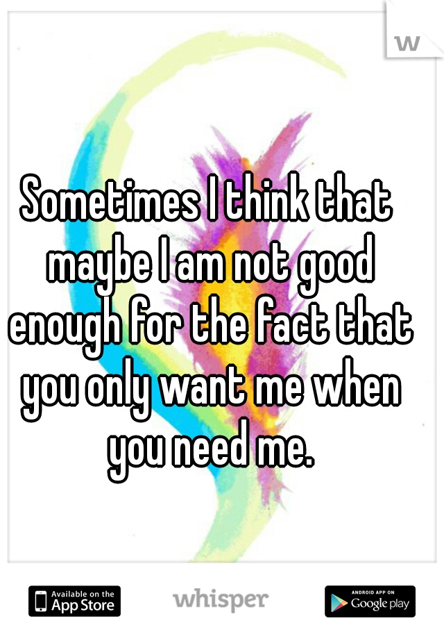 Sometimes I think that maybe I am not good enough for the fact that you only want me when you need me.